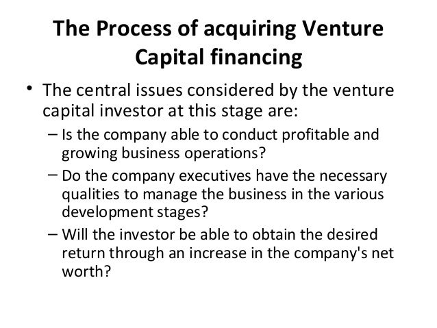 The Process of acquiring Venture Capital financing • The central issues considered by the venture capital investor at this...