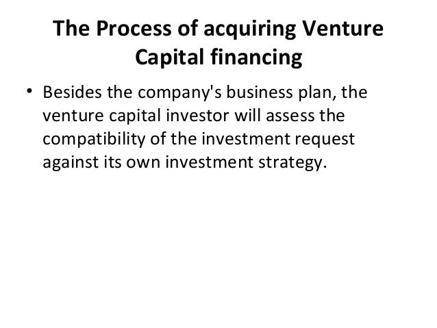 The Process of acquiring Venture Capital financing • Besides the company's business plan, the venture capital investor wil...
