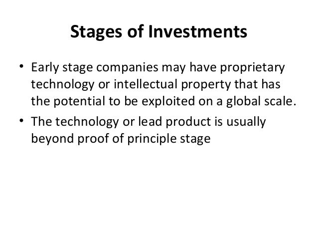 Stages of Investments • Early stage companies may have proprietary technology or intellectual property that has the potent...