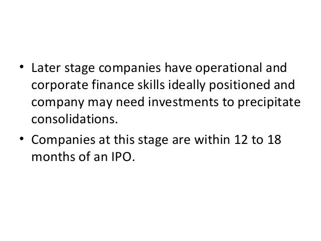 • Later stage companies have operational and corporate finance skills ideally positioned and company may need investments ...
