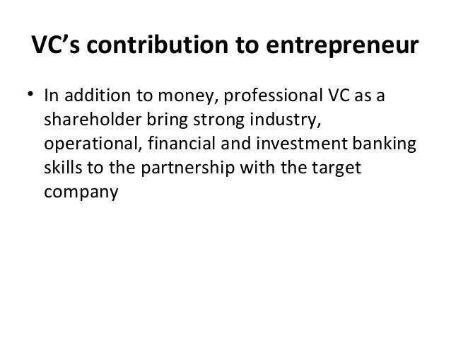 VC's contribution to entrepreneur • In addition to money, professional VC as a shareholder bring strong industry, operatio...