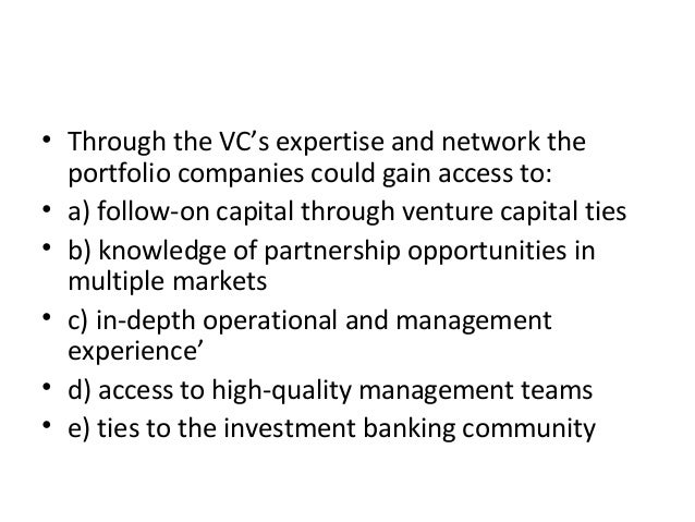• Through the VC's expertise and network the portfolio companies could gain access to: • a) follow-on capital through vent...