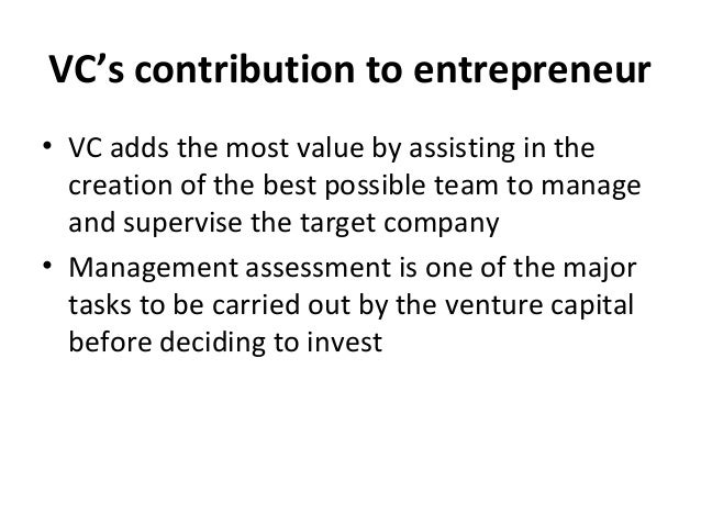 VC's contribution to entrepreneur • VC adds the most value by assisting in the creation of the best possible team to manag...