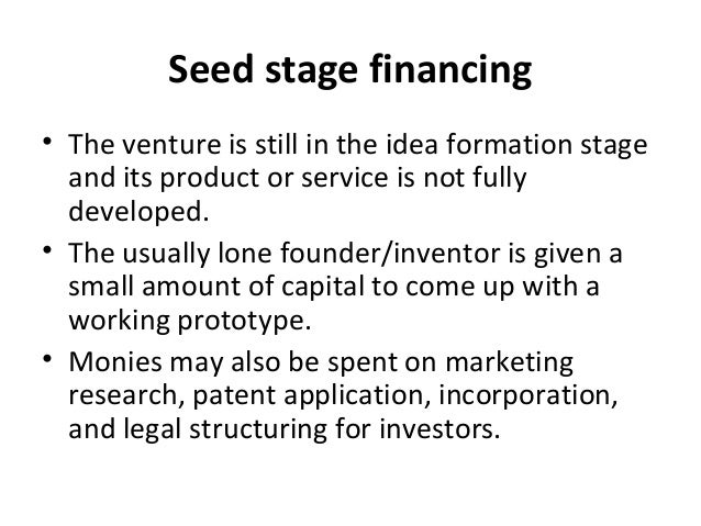 Seed stage financing • The venture is still in the idea formation stage and its product or service is not fully developed....