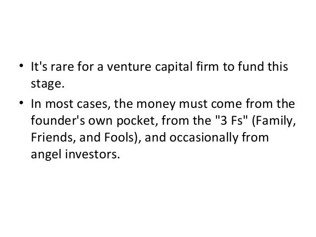 • It's rare for a venture capital firm to fund this stage. • In most cases, the money must come from the founder's own poc...