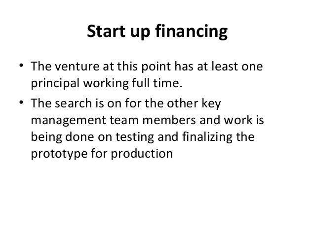 Start up financing • The venture at this point has at least one principal working full time. • The search is on for the ot...