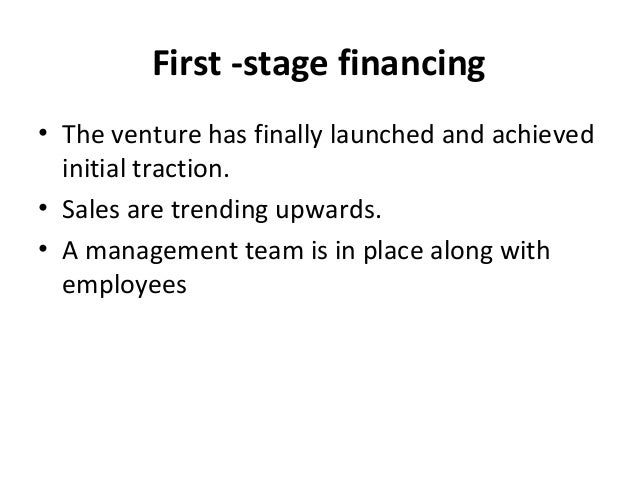 First -stage financing • The venture has finally launched and achieved initial traction. • Sales are trending upwards. • A...