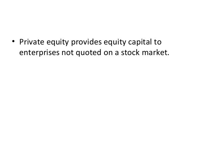 • Private equity provides equity capital to enterprises not quoted on a stock market.