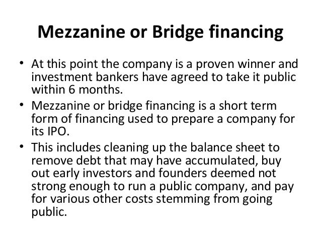 Mezzanine or Bridge financing • At this point the company is a proven winner and investment bankers have agreed to take it...