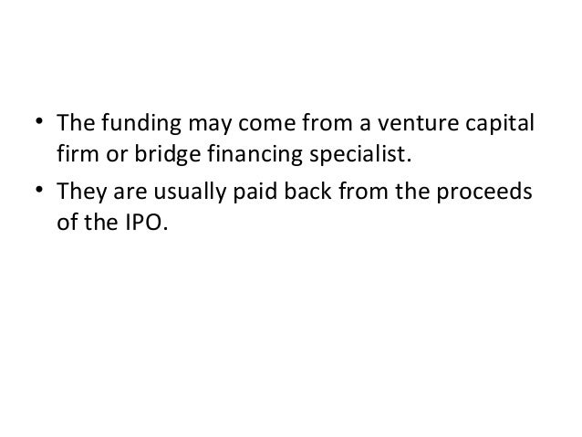 • The funding may come from a venture capital firm or bridge financing specialist. • They are usually paid back from the p...