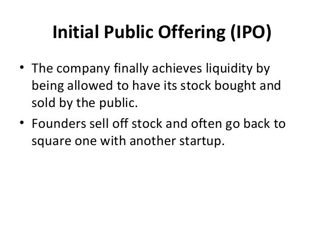 Initial Public Offering (IPO) • The company finally achieves liquidity by being allowed to have its stock bought and sold ...