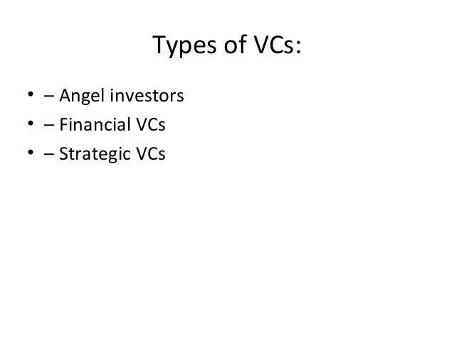Types of VCs: • – Angel investors • – Financial VCs • – Strategic VCs