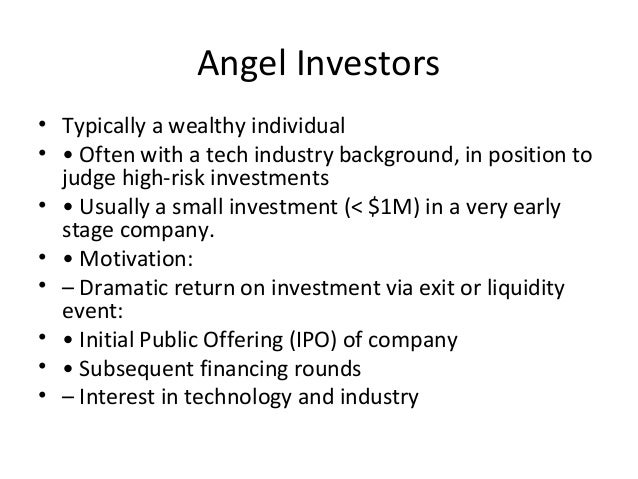Angel Investors • Typically a wealthy individual • • Often with a tech industry background, in position to judge high-risk...