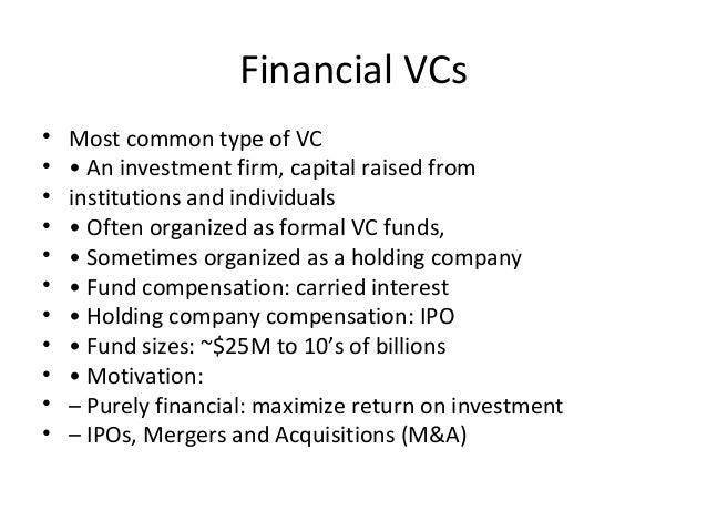 Financial VCs • Most common type of VC • • An investment firm, capital raised from • institutions and individuals • • Ofte...