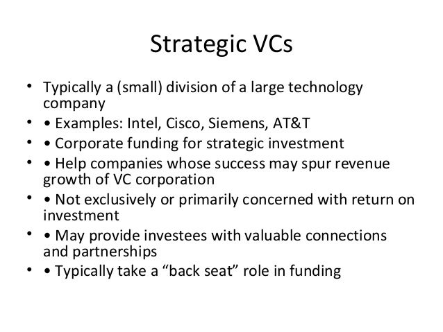 Strategic VCs • Typically a (small) division of a large technology company • • Examples: Intel, Cisco, Siemens, AT&T • • C...