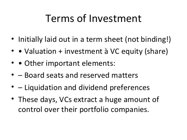 Terms of Investment • Initially laid out in a term sheet (not binding!) • • Valuation + investment à VC equity (share) • •...