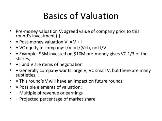 Basics of Valuation • Pre-money valuation V: agreed value of company prior to this round's investment (I) • • Post-money v...