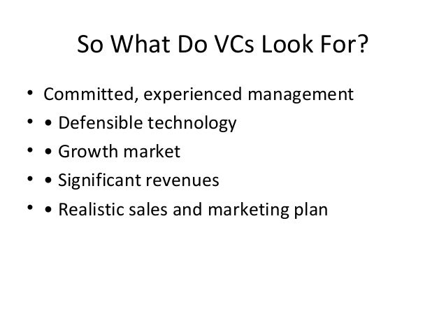So What Do VCs Look For? • Committed, experienced management • • Defensible technology • • Growth market • • Significant r...