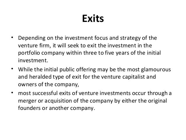 Exits • Depending on the investment focus and strategy of the venture firm, it will seek to exit the investment in the por...