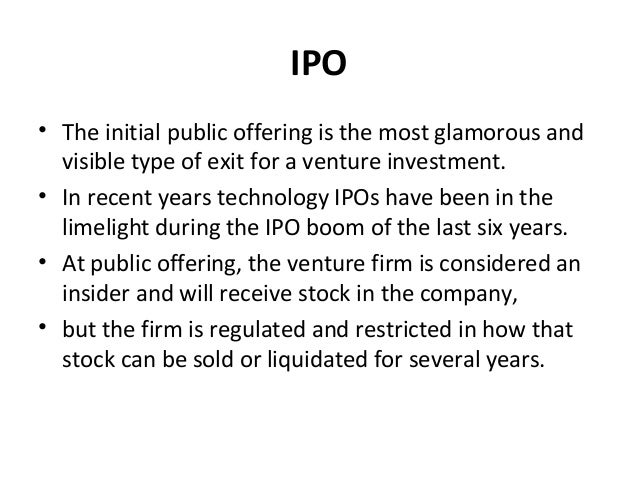 IPO • The initial public offering is the most glamorous and visible type of exit for a venture investment. • In recent yea...