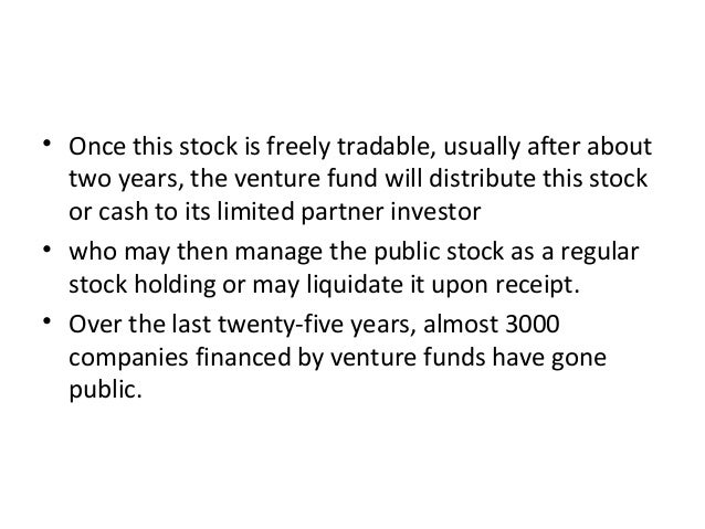 • Once this stock is freely tradable, usually after about two years, the venture fund will distribute this stock or cash t...