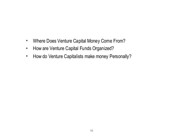 48 • Where Does Venture Capital Money Come From? • How are Venture Capital Funds Organized? • How do Venture Capitalists m...