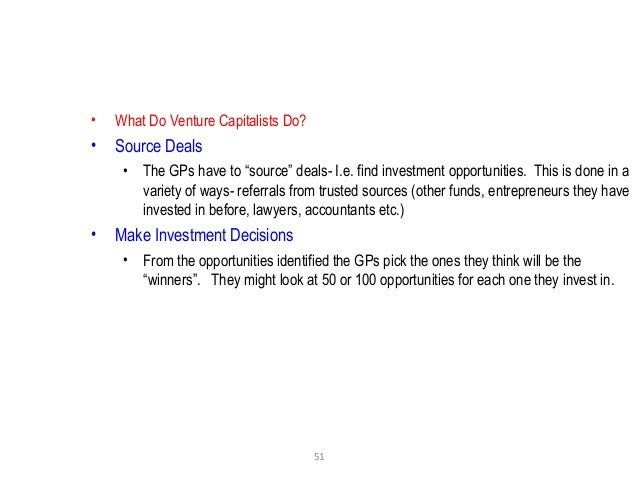 """51 • What Do Venture Capitalists Do? • Source Deals • The GPs have to """"source"""" deals- I.e. find investment opportunities. ..."""