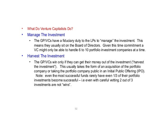 """52 • What Do Venture Capitalists Do? • Manage The Investment • The GP/VCs have a fiduciary duty to the LPs to """"manage"""" the..."""