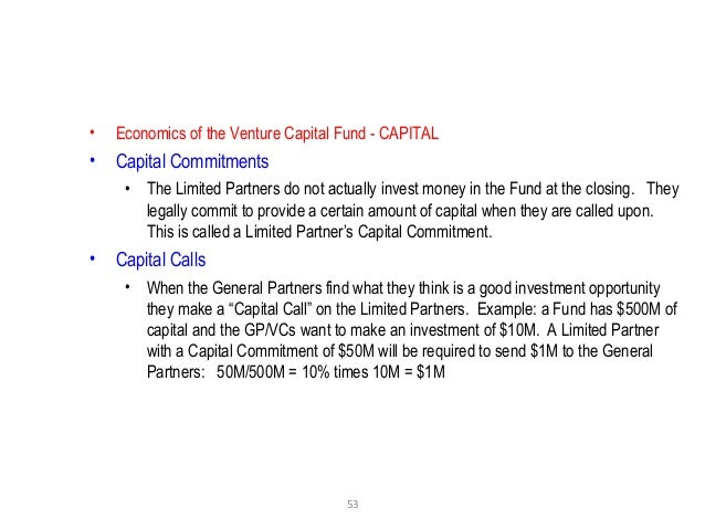 53 • Economics of the Venture Capital Fund - CAPITAL • Capital Commitments • The Limited Partners do not actually invest m...