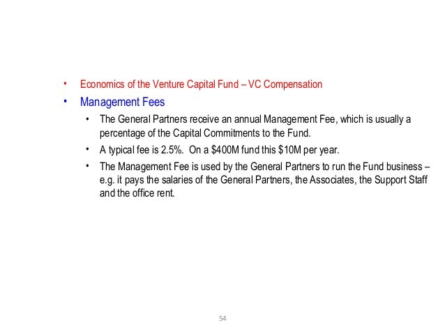 54 • Economics of the Venture Capital Fund – VC Compensation • Management Fees • The General Partners receive an annual Ma...
