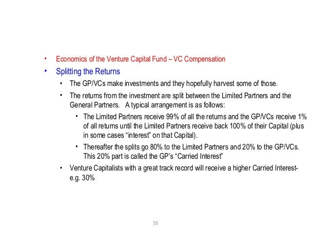 55 • Economics of the Venture Capital Fund – VC Compensation • Splitting the Returns • The GP/VCs make investments and the...