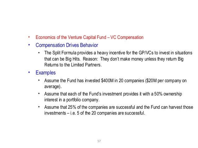 57 • Economics of the Venture Capital Fund – VC Compensation • Compensation Drives Behavior • The Split Formula provides a...