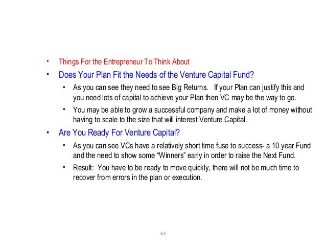 63 • Things For the Entrepreneur To Think About • Does Your Plan Fit the Needs of the Venture Capital Fund? • As you can s...