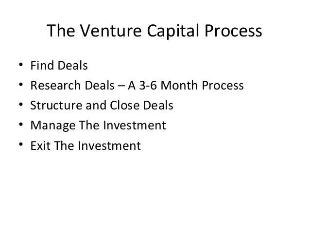 The Venture Capital Process • Find Deals • Research Deals – A 3-6 Month Process • Structure and Close Deals • Manage The I...