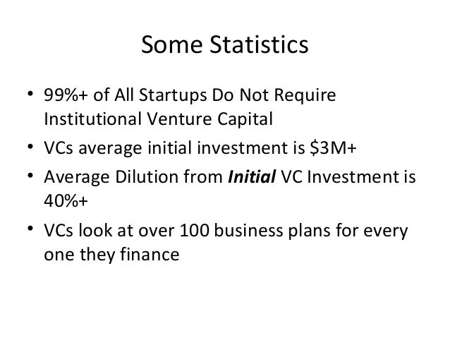 Some Statistics • 99%+ of All Startups Do Not Require Institutional Venture Capital • VCs average initial investment is $3...