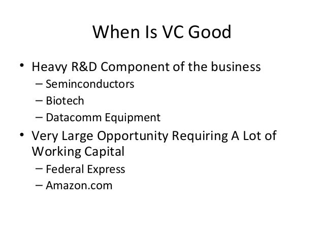 When Is VC Good • Heavy R&D Component of the business – Seminconductors – Biotech – Datacomm Equipment • Very Large Opport...