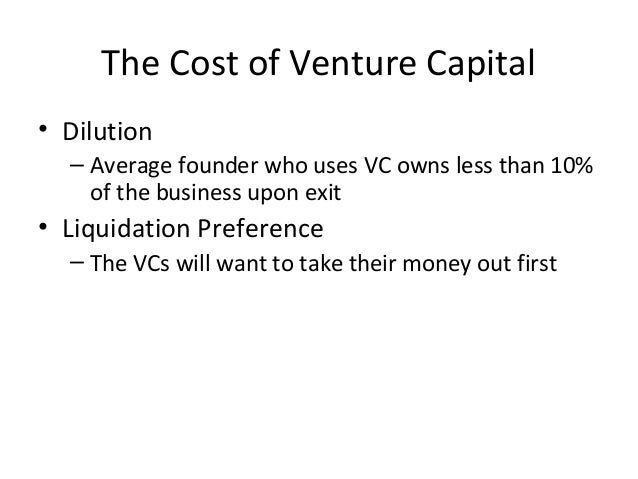 The Cost of Venture Capital • Dilution – Average founder who uses VC owns less than 10% of the business upon exit • Liquid...