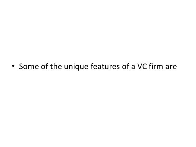 • Some of the unique features of a VC firm are