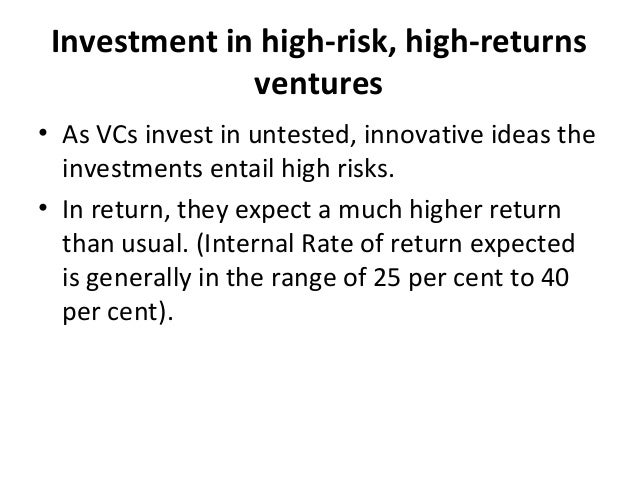 Investment in high-risk, high-returns ventures • As VCs invest in untested, innovative ideas the investments entail high r...