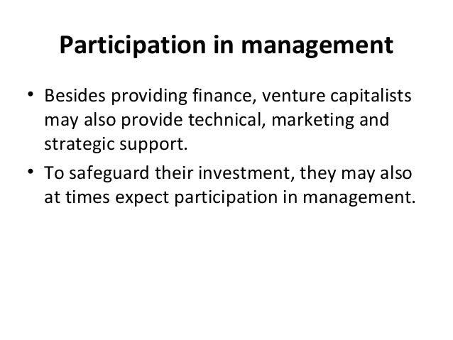 Participation in management • Besides providing finance, venture capitalists may also provide technical, marketing and str...