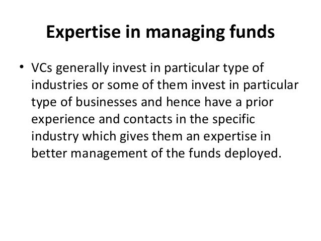Expertise in managing funds • VCs generally invest in particular type of industries or some of them invest in particular t...