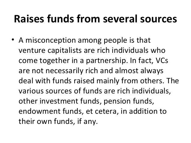 Raises funds from several sources • A misconception among people is that venture capitalists are rich individuals who come...