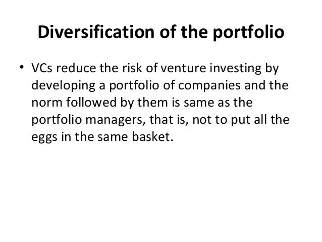 Diversification of the portfolio • VCs reduce the risk of venture investing by developing a portfolio of companies and the...
