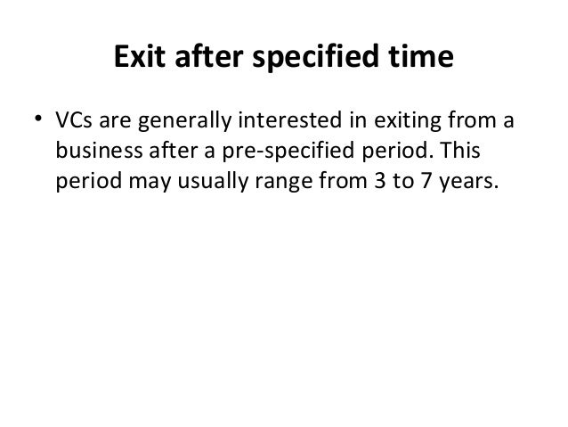 Exit after specified time • VCs are generally interested in exiting from a business after a pre-specified period. This per...
