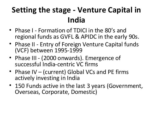 Setting the stage - Venture Capital in India • Phase I - Formation of TDICI in the 80's and regional funds as GVFL & APIDC...