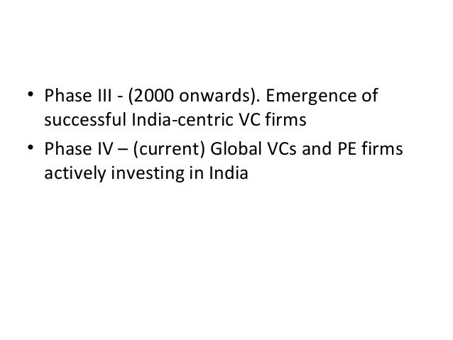 • Phase III - (2000 onwards). Emergence of successful India-centric VC firms • Phase IV – (current) Global VCs and PE firm...