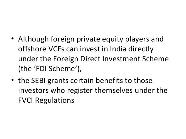 • Although foreign private equity players and offshore VCFs can invest in India directly under the Foreign Direct Investme...