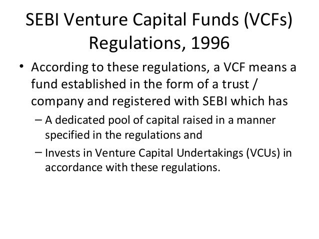 SEBI Venture Capital Funds (VCFs) Regulations, 1996 • According to these regulations, a VCF means a fund established in th...