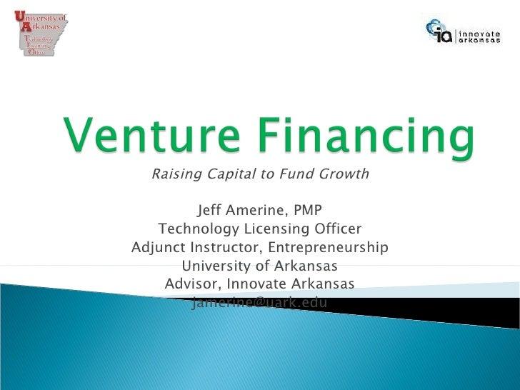 Raising Capital to Fund Growth Jeff Amerine, PMP Technology Licensing Officer Adjunct Instructor, Entrepreneurship Univers...