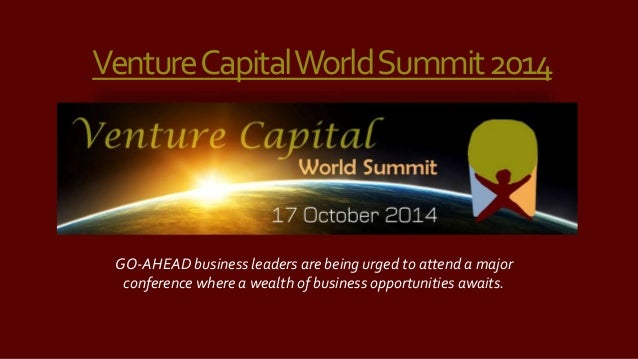 Venture Capital World Summit 2014  GO-AHEAD business leaders are being urged to attend a major  conference where a wealth ...